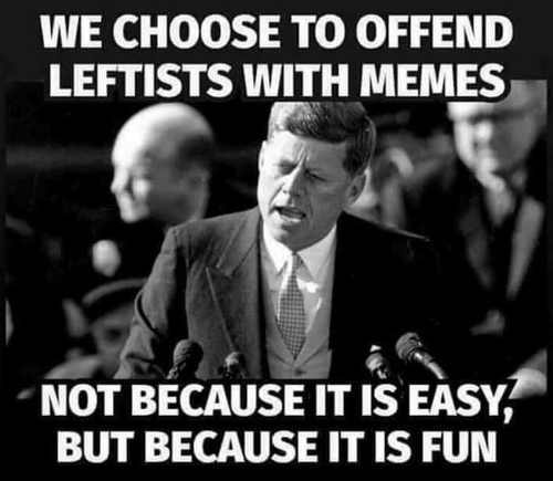 Name:  jfk-we-choose-to-offend-leftists-with-memes-not-easy-because-its-fun.jpg Views: 196 Size:  22.1 KB
